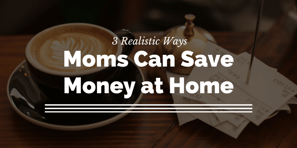 3 Realistic Ways Moms Can Save Money at Home