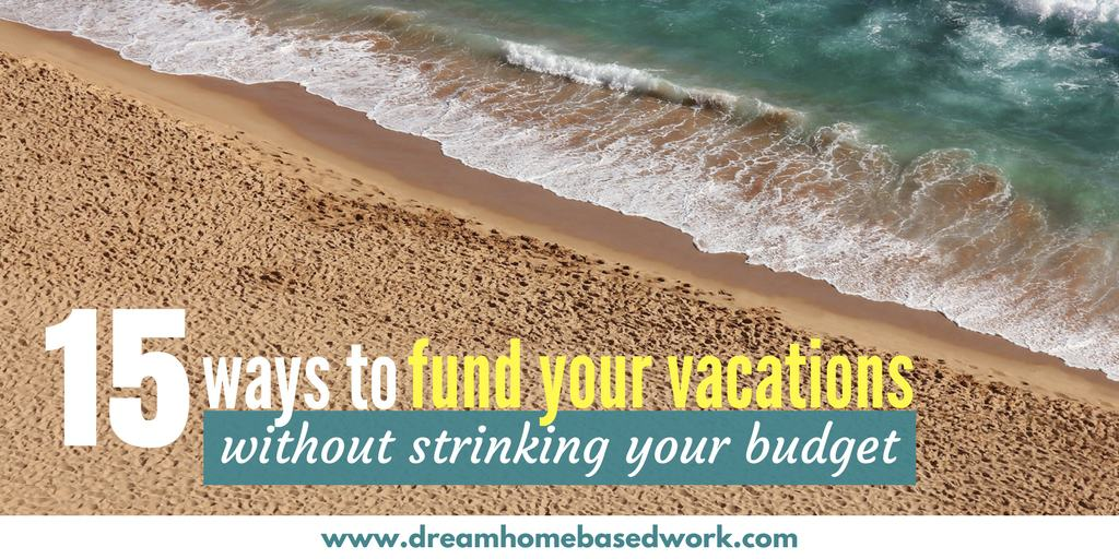 15 Ways To Fund Your Vacations without Shrinking Your Budget